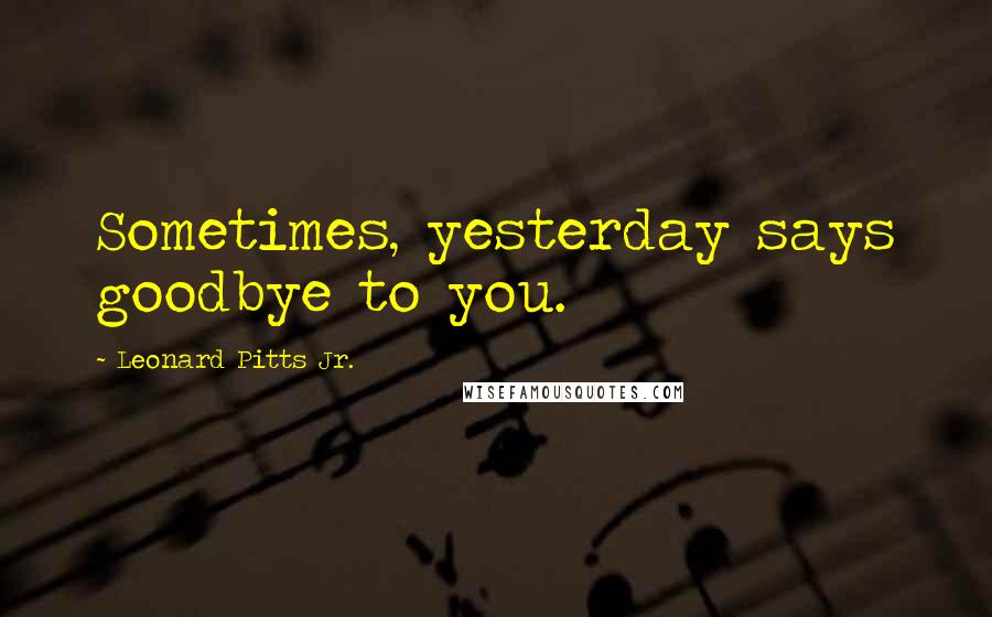 Leonard Pitts Jr. quotes: Sometimes, yesterday says goodbye to you.