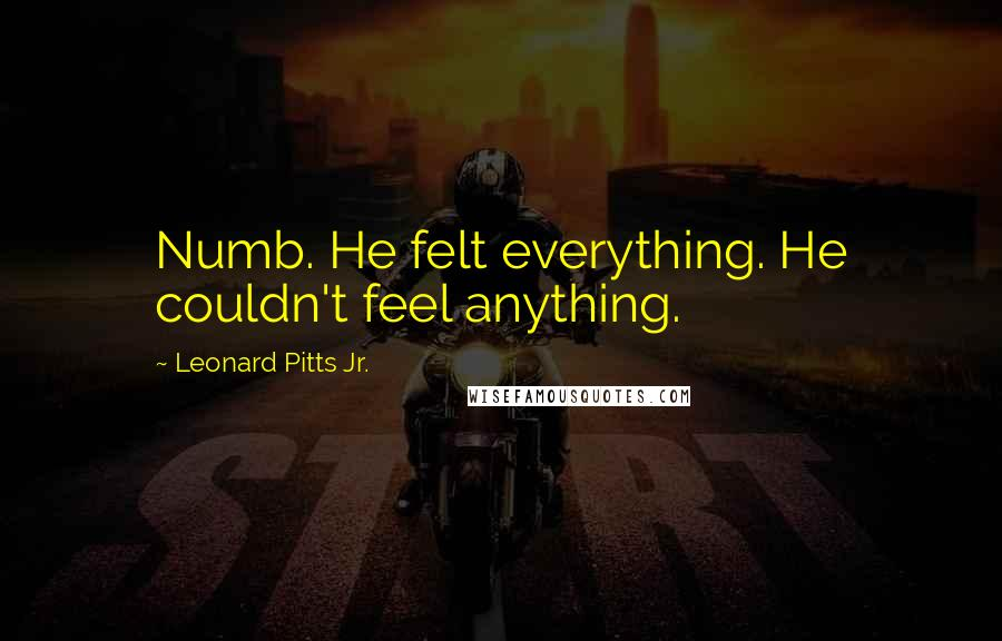 Leonard Pitts Jr. quotes: Numb. He felt everything. He couldn't feel anything.