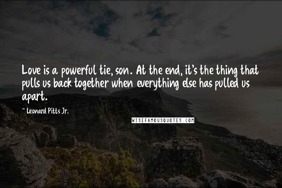 Leonard Pitts Jr. quotes: Love is a powerful tie, son. At the end, it's the thing that pulls us back together when everything else has pulled us apart.