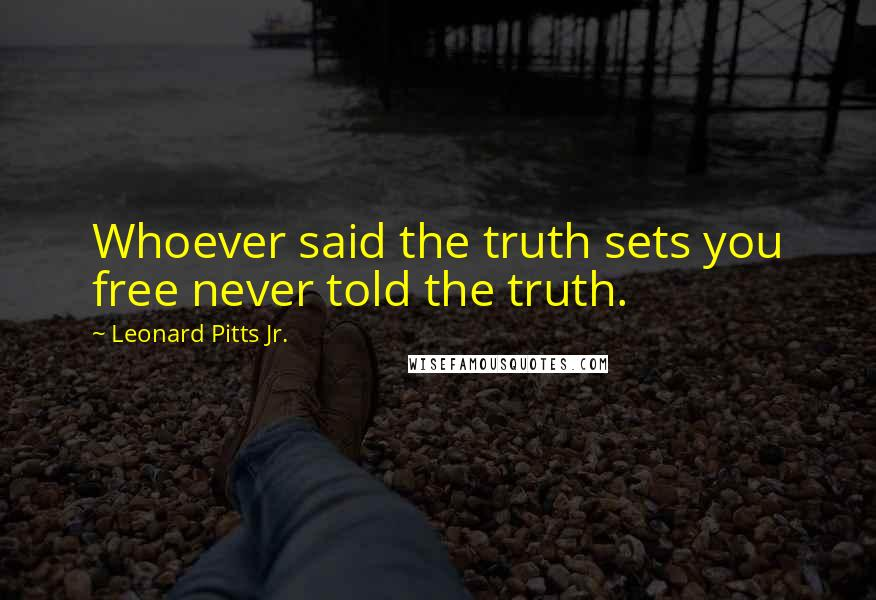 Leonard Pitts Jr. quotes: Whoever said the truth sets you free never told the truth.