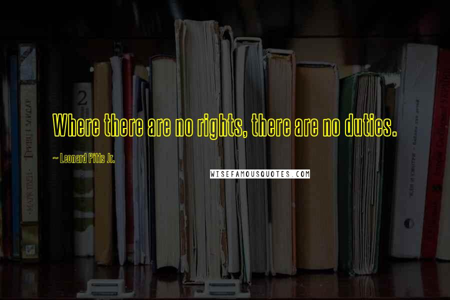 Leonard Pitts Jr. quotes: Where there are no rights, there are no duties.