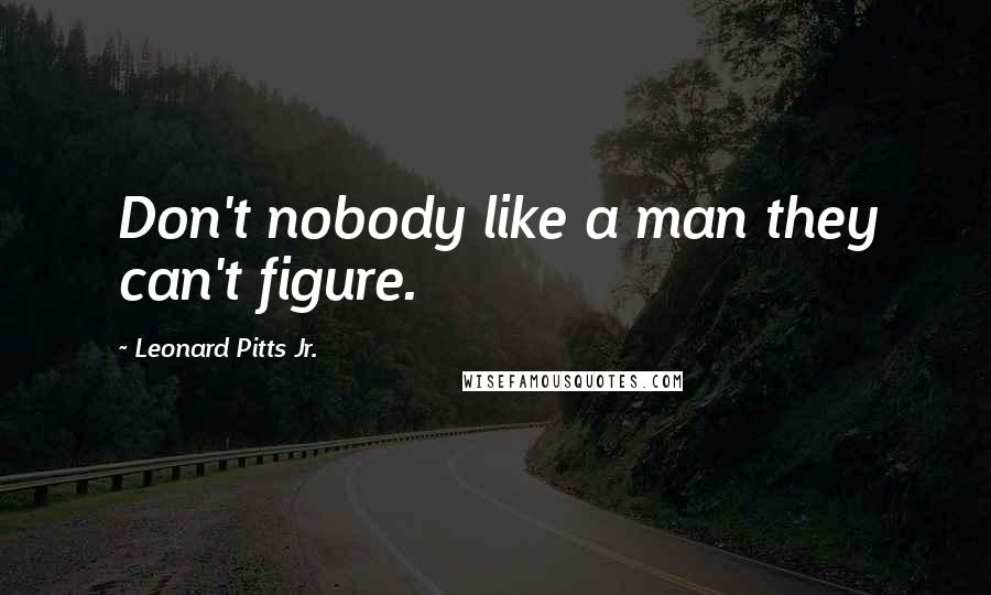 Leonard Pitts Jr. quotes: Don't nobody like a man they can't figure.