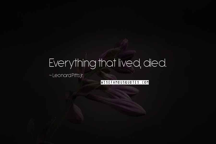 Leonard Pitts Jr. quotes: Everything that lived, died.