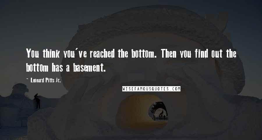 Leonard Pitts Jr. quotes: You think you've reached the bottom. Then you find out the bottom has a basement.