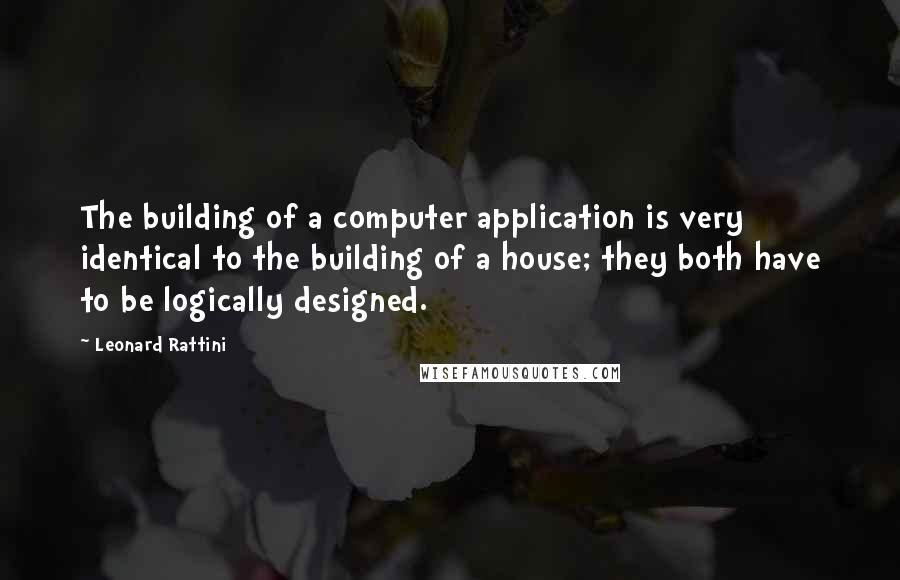 Leonard Rattini quotes: The building of a computer application is very identical to the building of a house; they both have to be logically designed.