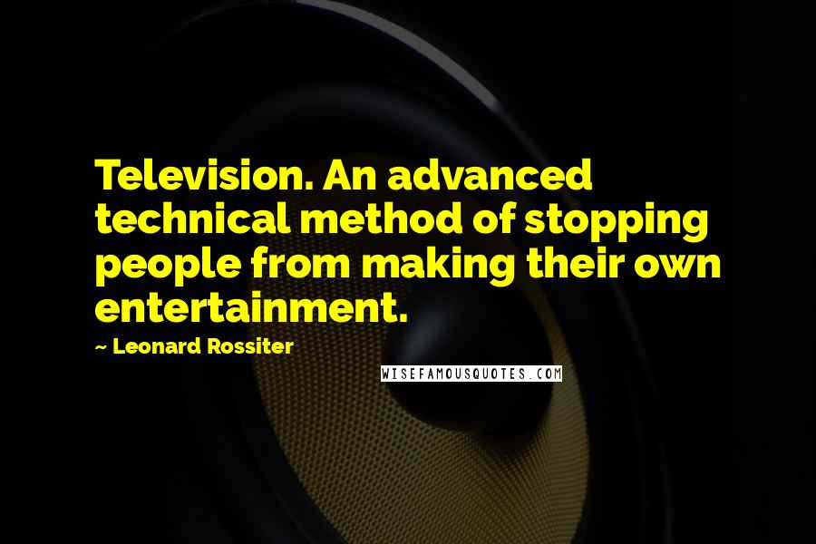 Leonard Rossiter quotes: Television. An advanced technical method of stopping people from making their own entertainment.