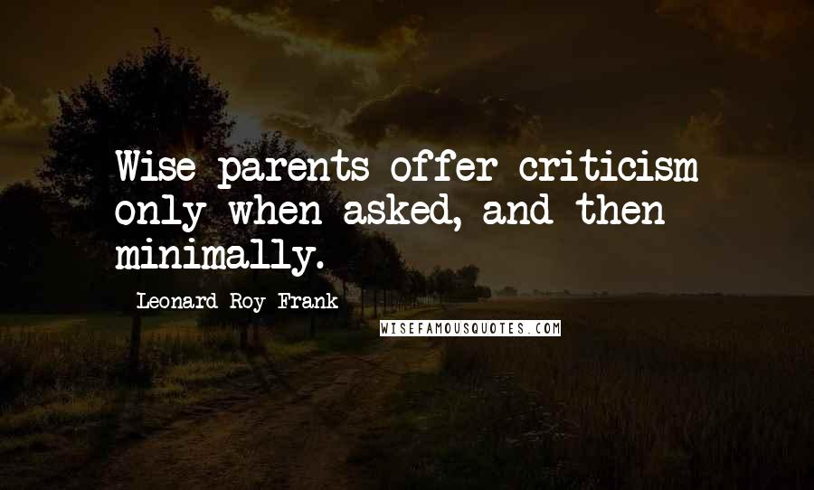 Leonard Roy Frank quotes: Wise parents offer criticism only when asked, and then minimally.