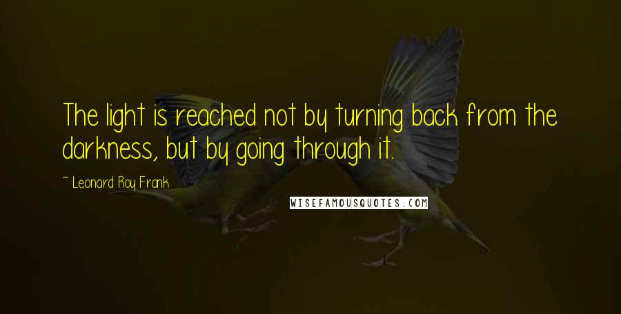 Leonard Roy Frank quotes: The light is reached not by turning back from the darkness, but by going through it.