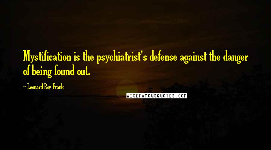 Leonard Roy Frank quotes: Mystification is the psychiatrist's defense against the danger of being found out.