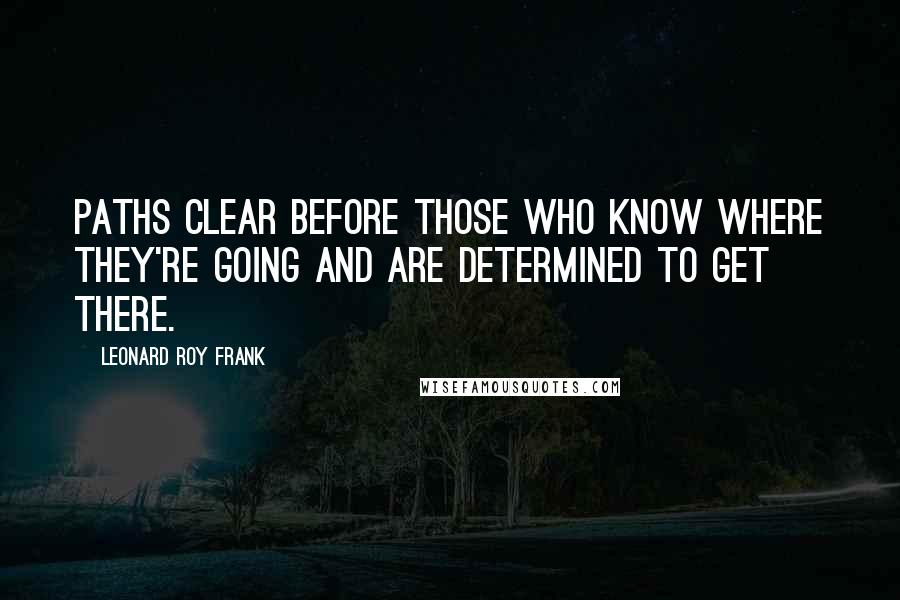 Leonard Roy Frank quotes: Paths clear before those who know where they're going and are determined to get there.