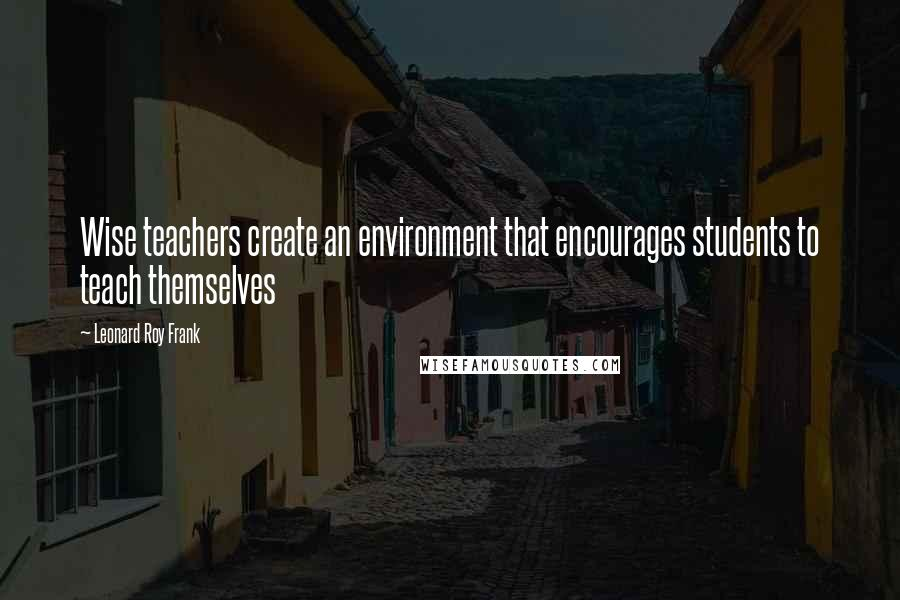 Leonard Roy Frank quotes: Wise teachers create an environment that encourages students to teach themselves