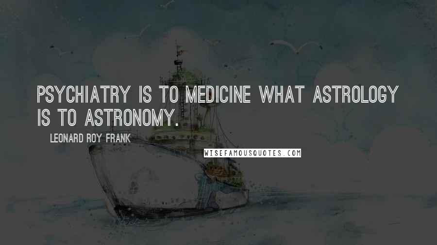 Leonard Roy Frank quotes: Psychiatry is to medicine what astrology is to astronomy.