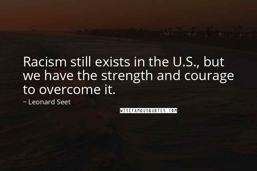 Leonard Seet quotes: Racism still exists in the U.S., but we have the strength and courage to overcome it.