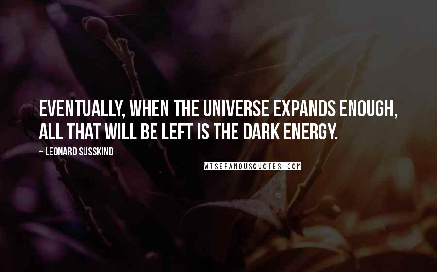 Leonard Susskind quotes: Eventually, when the universe expands enough, all that will be left is the dark energy.