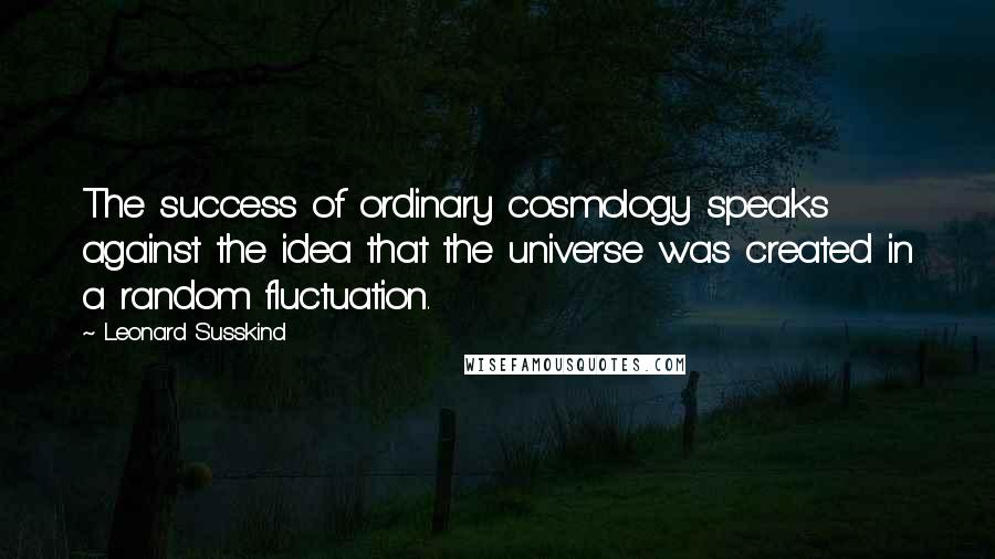 Leonard Susskind quotes: The success of ordinary cosmology speaks against the idea that the universe was created in a random fluctuation.