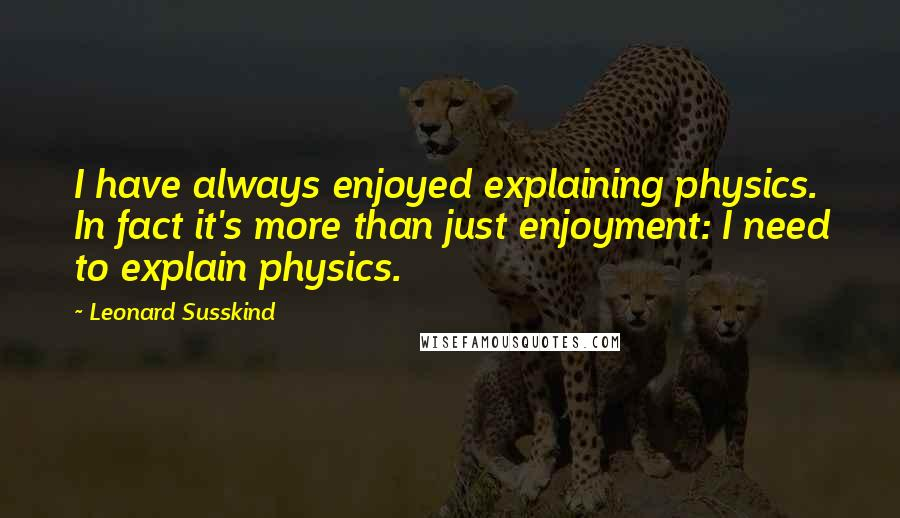 Leonard Susskind quotes: I have always enjoyed explaining physics. In fact it's more than just enjoyment: I need to explain physics.