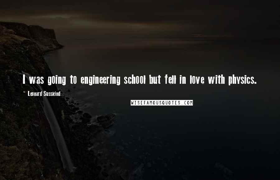 Leonard Susskind quotes: I was going to engineering school but fell in love with physics.