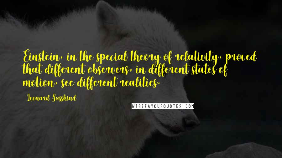 Leonard Susskind quotes: Einstein, in the special theory of relativity, proved that different observers, in different states of motion, see different realities.