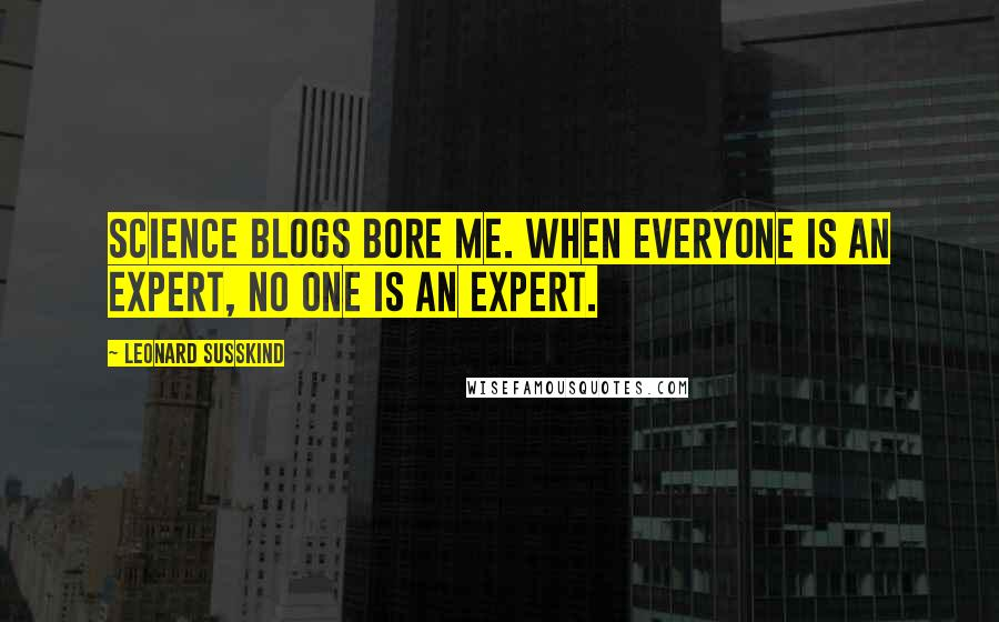 Leonard Susskind quotes: Science blogs bore me. When everyone is an expert, no one is an expert.