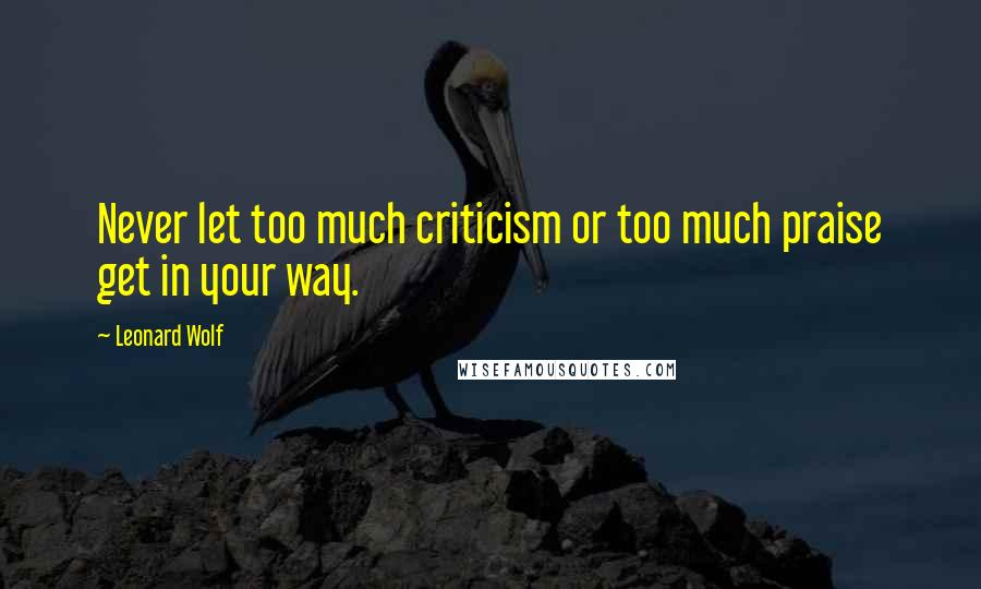 Leonard Wolf quotes: Never let too much criticism or too much praise get in your way.