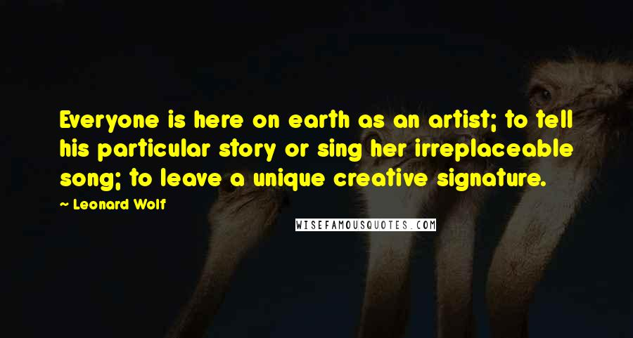 Leonard Wolf quotes: Everyone is here on earth as an artist; to tell his particular story or sing her irreplaceable song; to leave a unique creative signature.