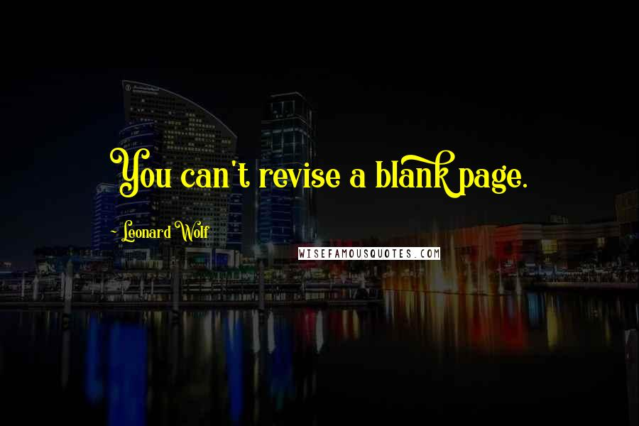 Leonard Wolf quotes: You can't revise a blank page.