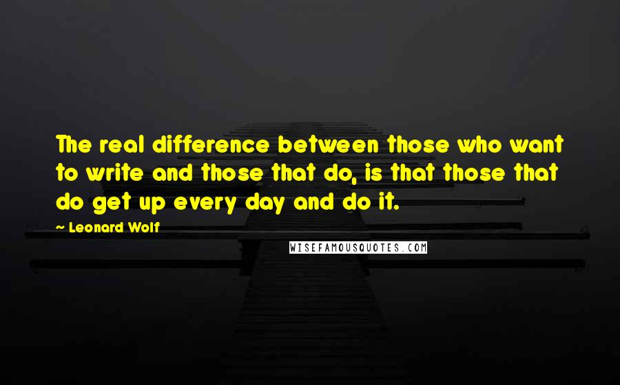 Leonard Wolf quotes: The real difference between those who want to write and those that do, is that those that do get up every day and do it.