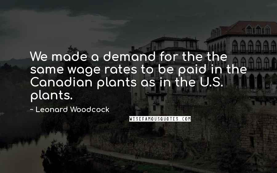 Leonard Woodcock quotes: We made a demand for the the same wage rates to be paid in the Canadian plants as in the U.S. plants.