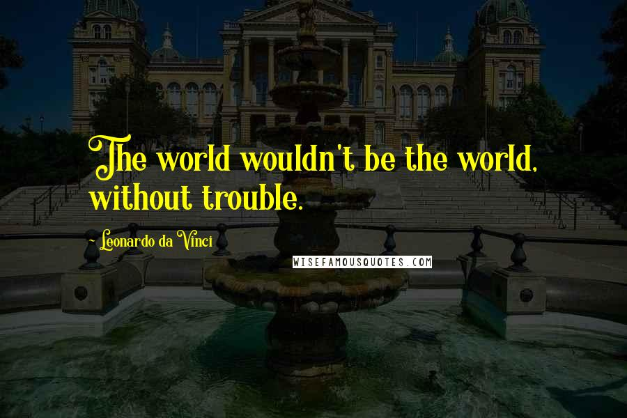Leonardo Da Vinci quotes: The world wouldn't be the world, without trouble.