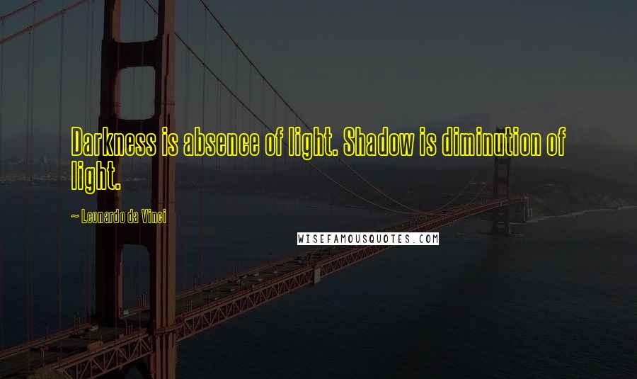Leonardo Da Vinci quotes: Darkness is absence of light. Shadow is diminution of light.