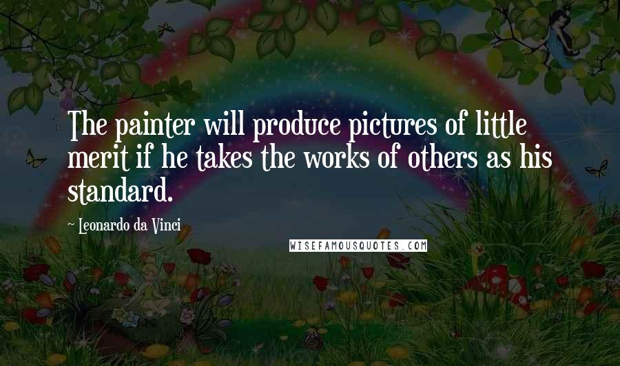 Leonardo Da Vinci quotes: The painter will produce pictures of little merit if he takes the works of others as his standard.