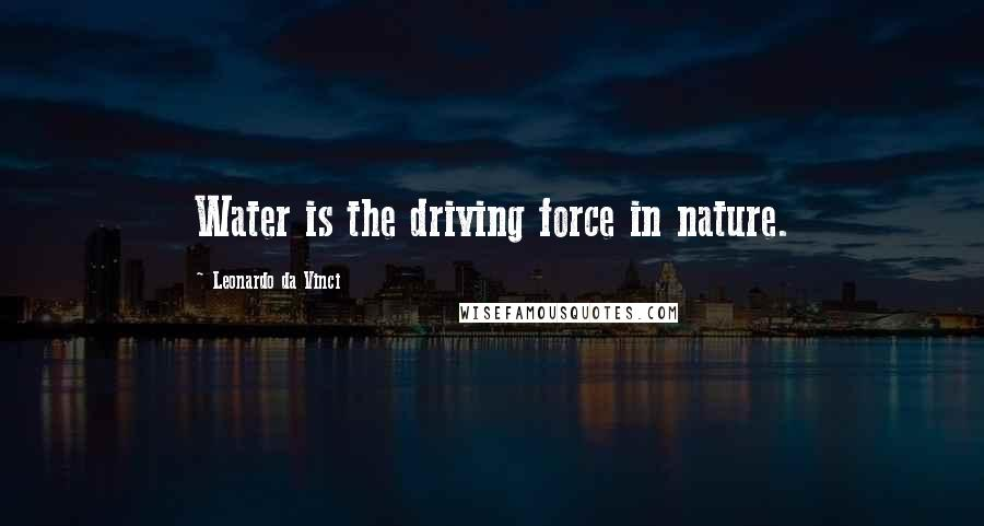 Leonardo Da Vinci quotes: Water is the driving force in nature.