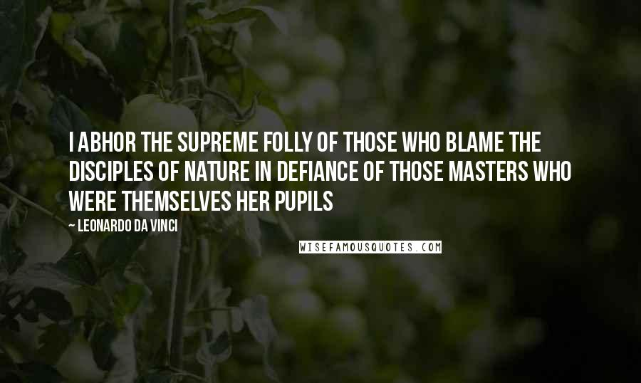 Leonardo Da Vinci quotes: I abhor the supreme folly of those who blame the disciples of nature in defiance of those masters who were themselves her pupils
