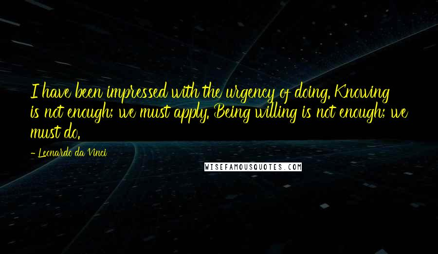 Leonardo Da Vinci quotes: I have been impressed with the urgency of doing. Knowing is not enough; we must apply. Being willing is not enough; we must do.