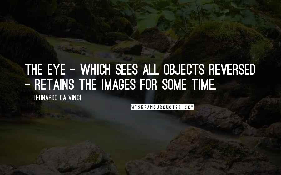 Leonardo Da Vinci quotes: The eye - which sees all objects reversed - retains the images for some time.