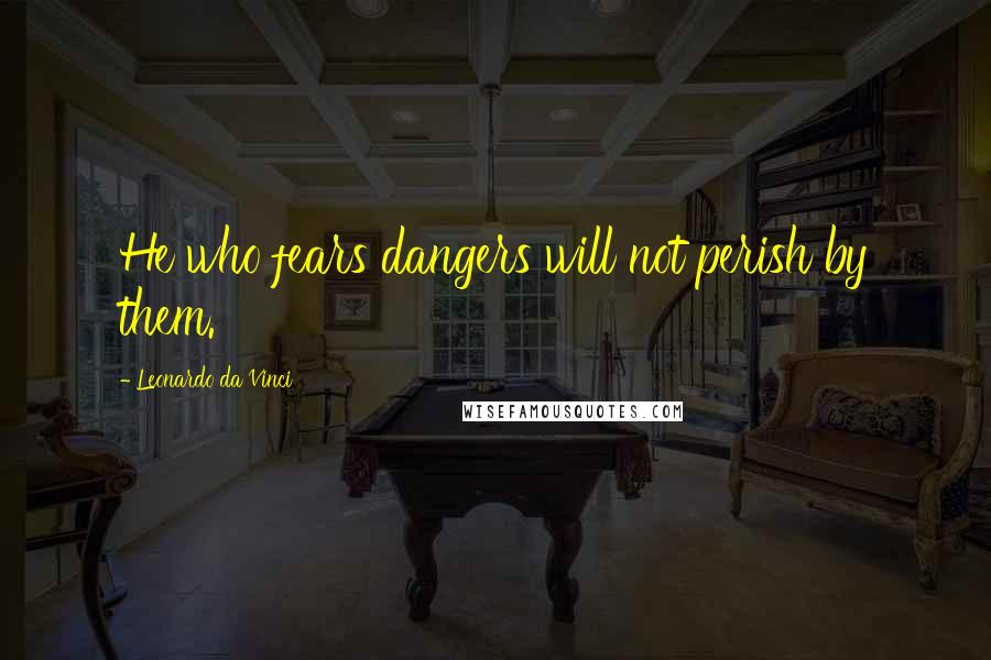 Leonardo Da Vinci quotes: He who fears dangers will not perish by them.