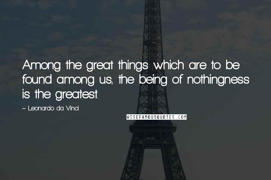 Leonardo Da Vinci quotes: Among the great things which are to be found among us, the being of nothingness is the greatest.