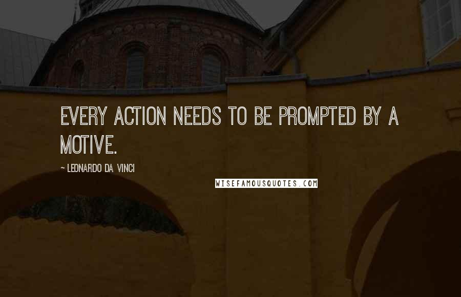 Leonardo Da Vinci quotes: Every action needs to be prompted by a motive.