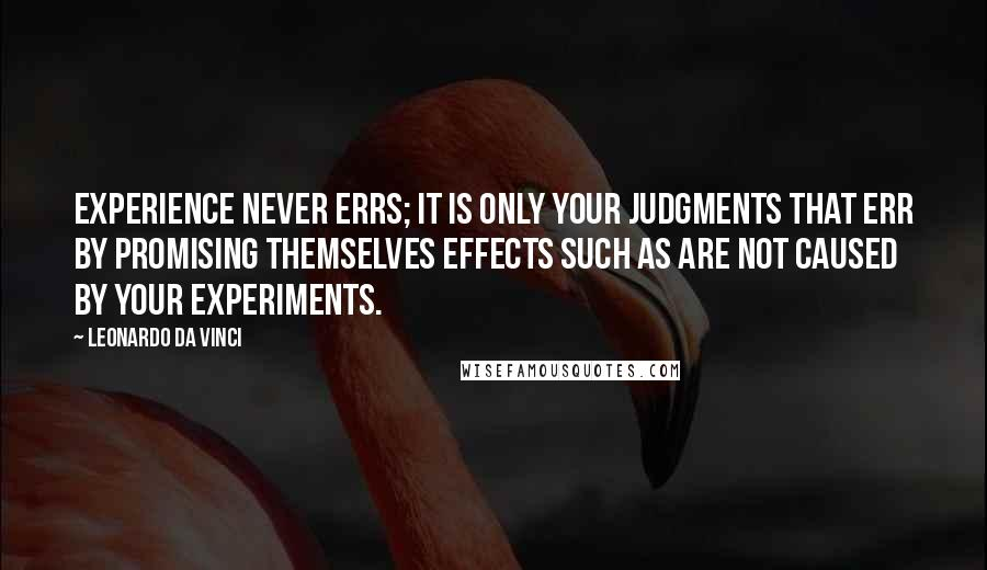 Leonardo Da Vinci quotes: Experience never errs; it is only your judgments that err by promising themselves effects such as are not caused by your experiments.