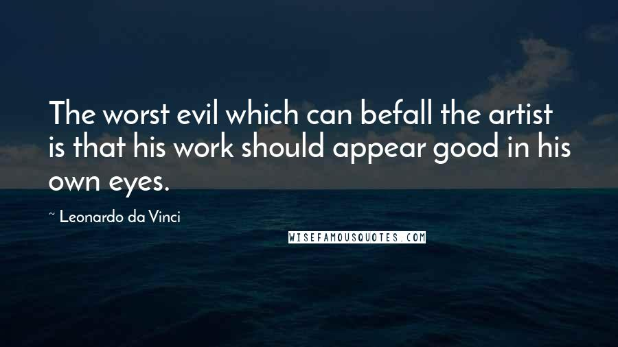 Leonardo Da Vinci quotes: The worst evil which can befall the artist is that his work should appear good in his own eyes.