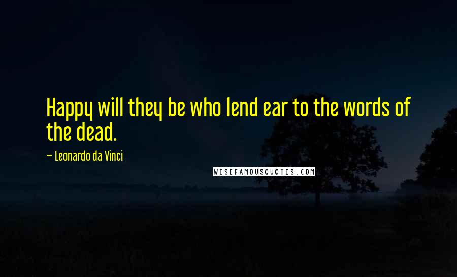 Leonardo Da Vinci quotes: Happy will they be who lend ear to the words of the dead.