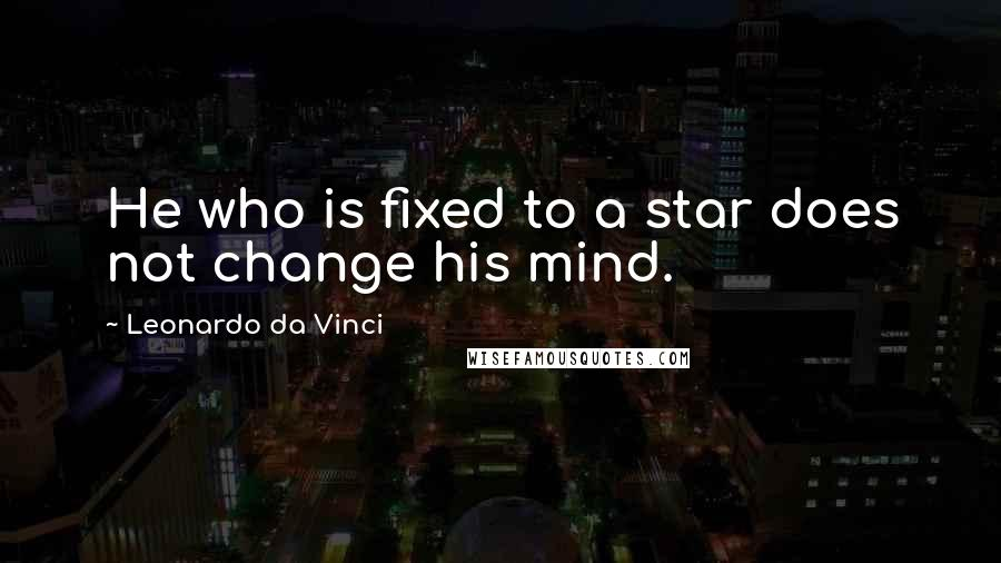 Leonardo Da Vinci quotes: He who is fixed to a star does not change his mind.