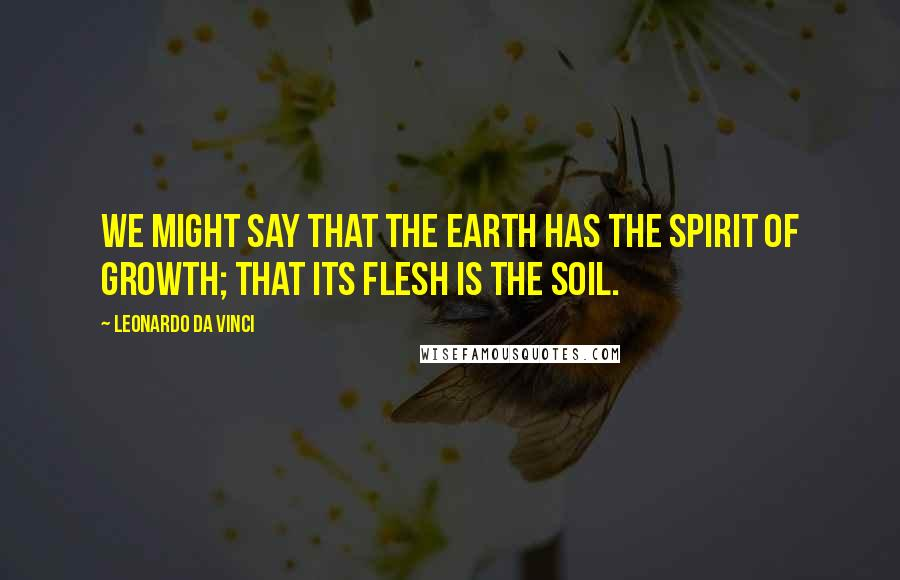 Leonardo Da Vinci quotes: We might say that the earth has the spirit of growth; that its flesh is the soil.