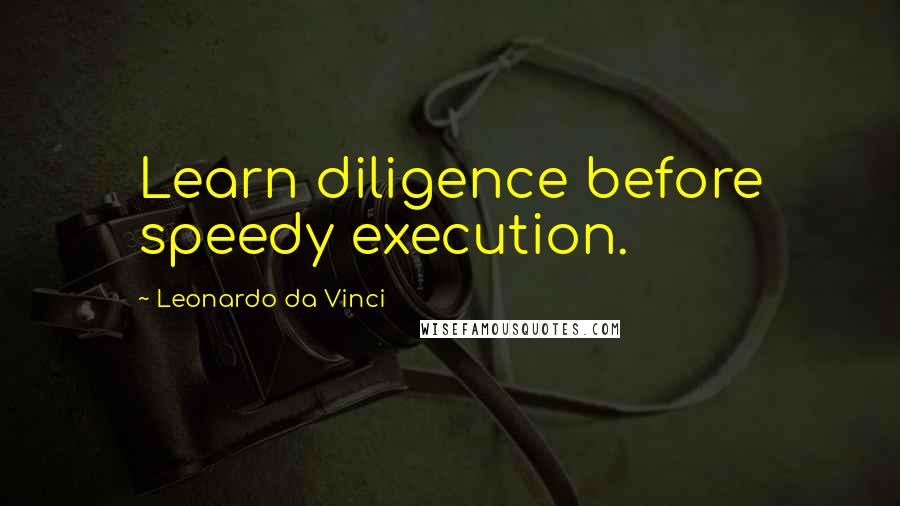 Leonardo Da Vinci quotes: Learn diligence before speedy execution.