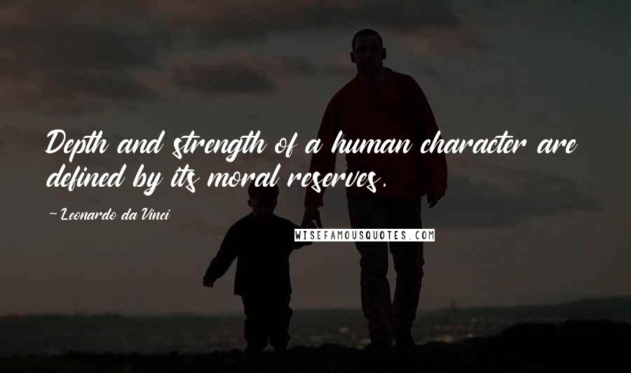 Leonardo Da Vinci quotes: Depth and strength of a human character are defined by its moral reserves.