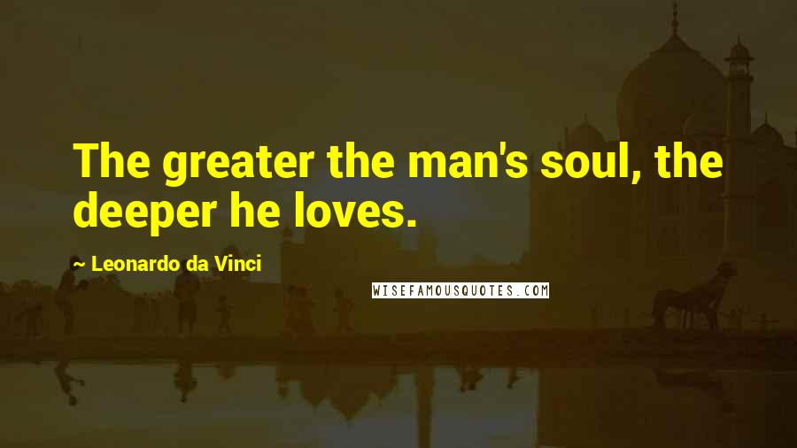 Leonardo Da Vinci quotes: The greater the man's soul, the deeper he loves.