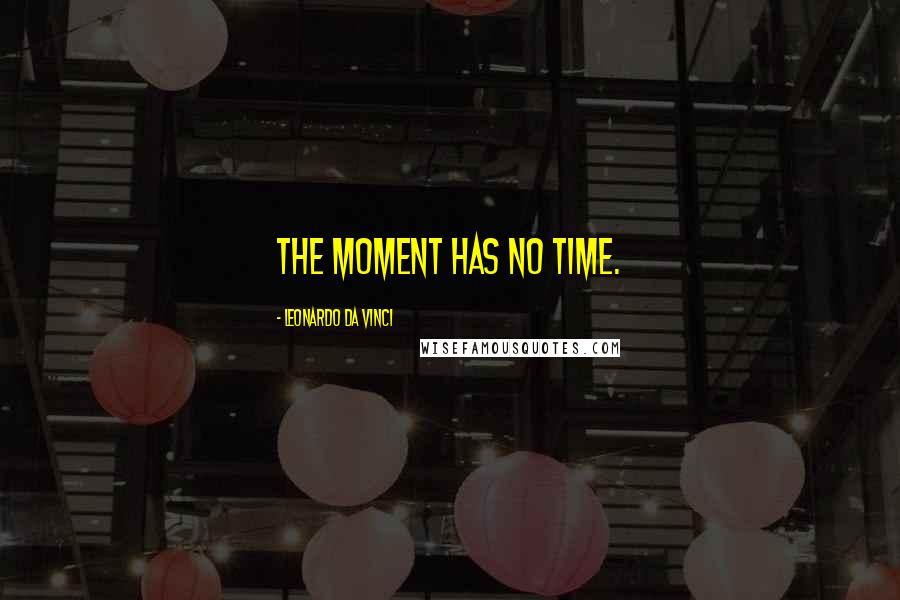 Leonardo Da Vinci quotes: The moment has no time.