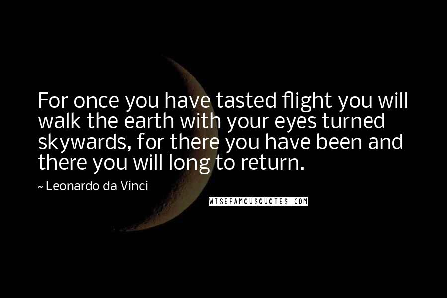 Leonardo Da Vinci quotes: For once you have tasted flight you will walk the earth with your eyes turned skywards, for there you have been and there you will long to return.