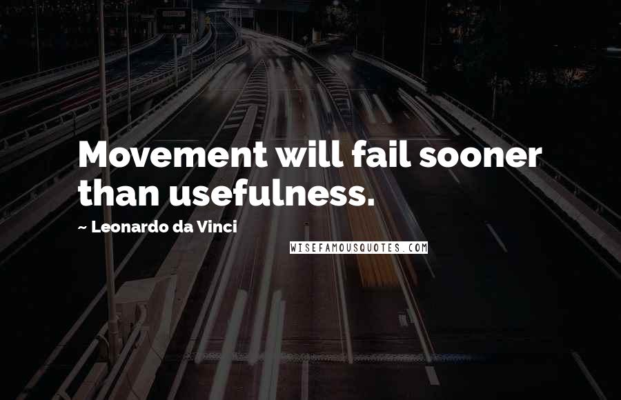 Leonardo Da Vinci quotes: Movement will fail sooner than usefulness.