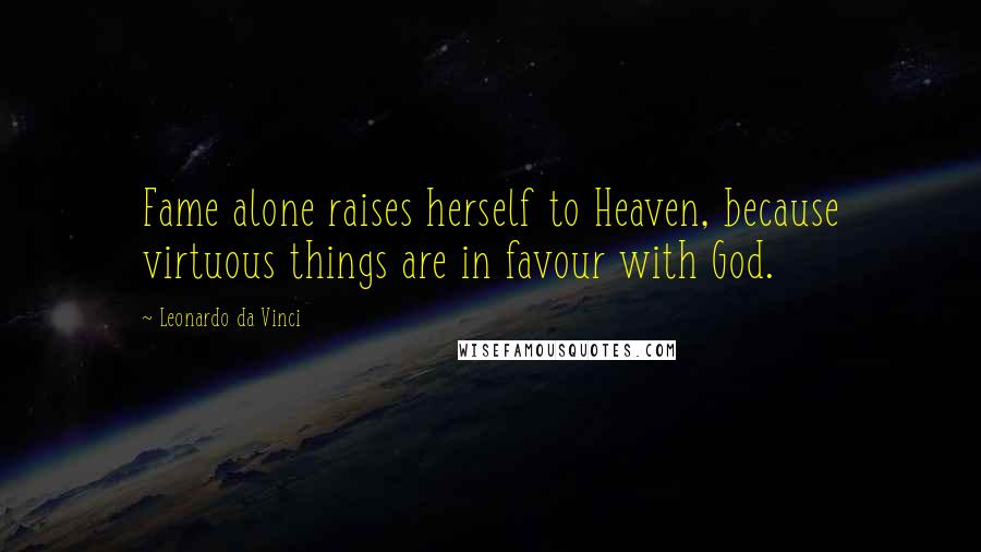 Leonardo Da Vinci quotes: Fame alone raises herself to Heaven, because virtuous things are in favour with God.